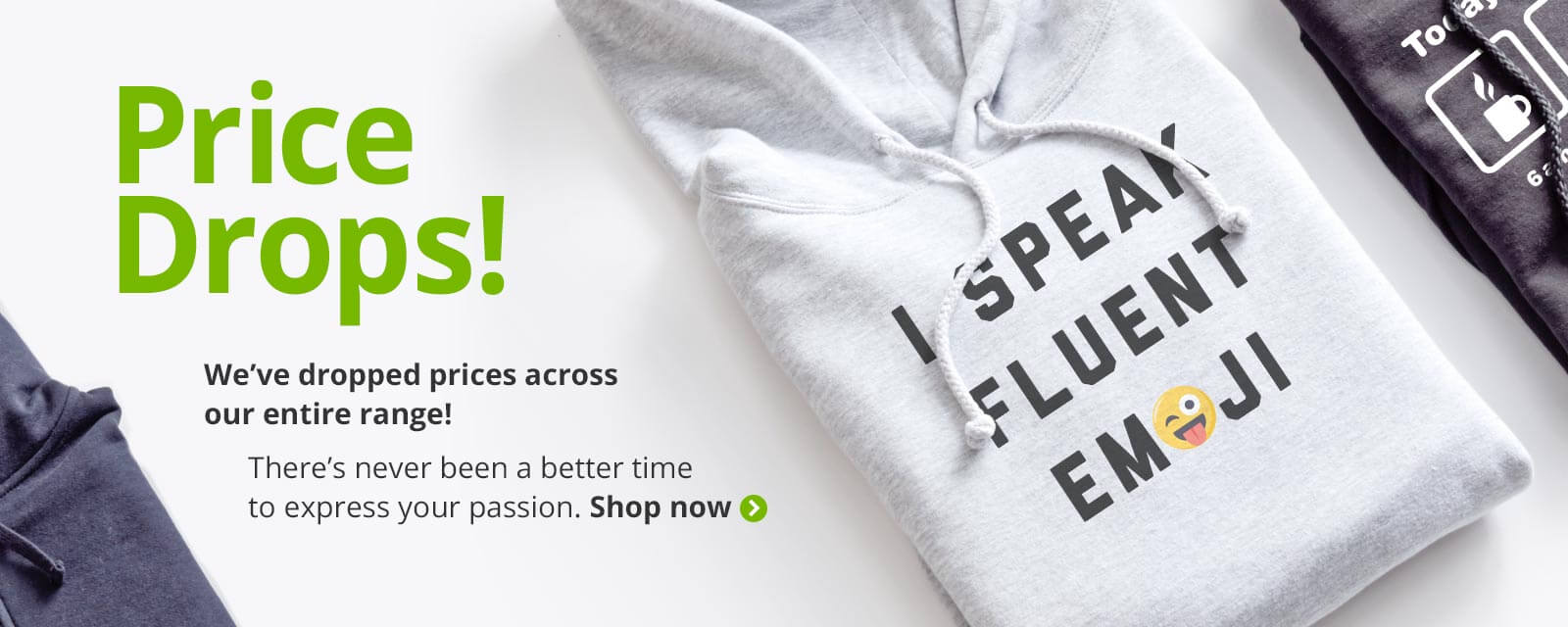 Image of custom printed sweatshirts and hoodies with text that reads: Price Drops! We've droppped out prices across our entire range! There's never been a better time to express your passion. Shop now.