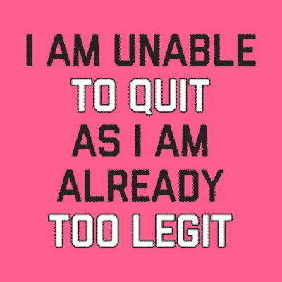 Funny custom printed stylized text design which reads: I am unable to quit as I am already too legit.