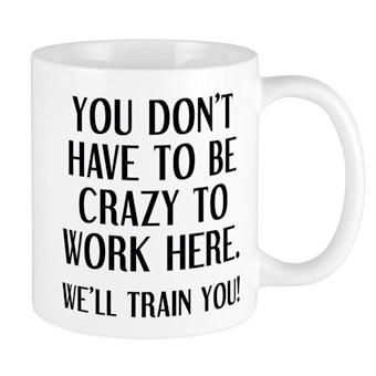 Mug with funny You Don't Have to Be Crazy to Work Here - We'll Train You! design