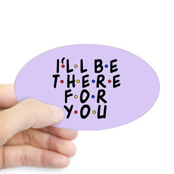 Custom printed oval sticker reading; I'll Be There For You. The classic phrase from Friends.