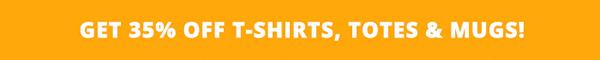 Up to 35% Off T-Shirts, Totes & Mugs