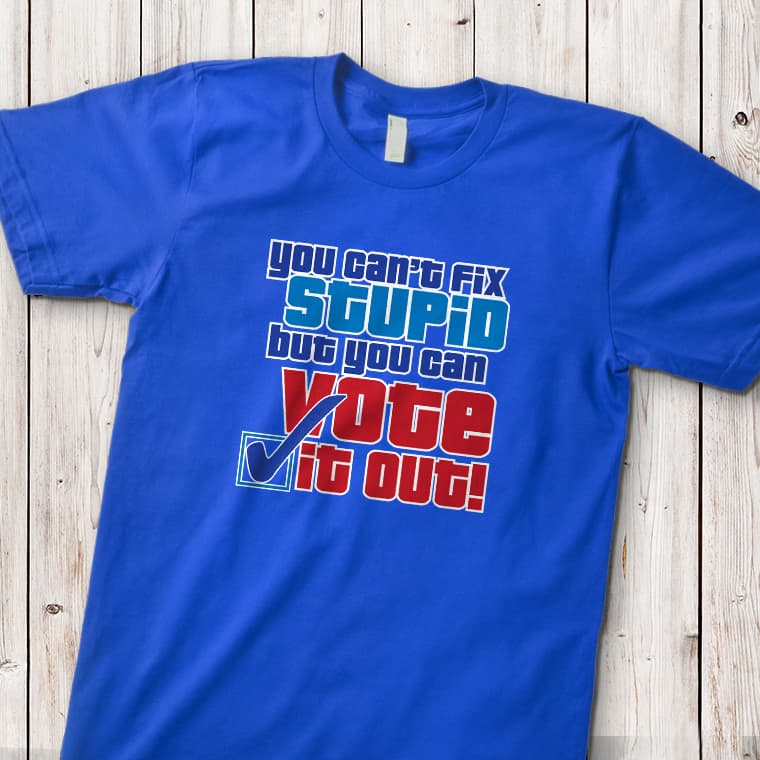 Blue t-shirt with custom design with stylized text that reads: You Can't Fix Stupid but You Can Vote It Out.